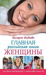 Валерия Фадеева -Главная российская книга женщины. Как быть неотразимой и счастливой после 40