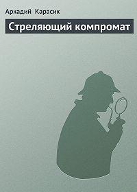 Аркадий Карасик -Стреляющий компромат