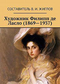 Составитель ЖигловВ.И. -Художник Филипп де Ласло (1869—1937)