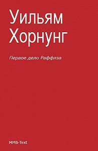 Уильям Хорнунг, Эрнест Хорнунг - Первое дело Раффлза (сборник)