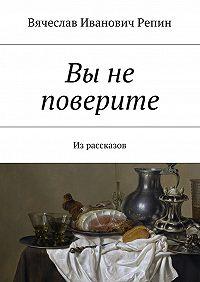 Вячеслав Репин -Вы не поверите. Из рассказов