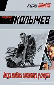 Владимир Колычев - Когда любовь соперница у смерти