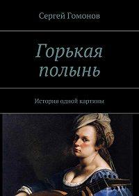 Сергей Гомонов -Горькая полынь. История одной картины