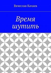 Вячеслав Качаев -Время шутить