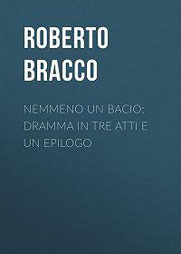 Roberto Bracco -Nemmeno un bacio: Dramma in tre atti e un epilogo