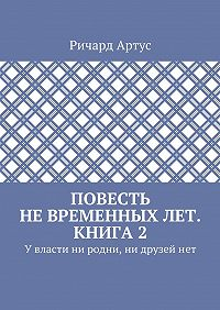 Ричард Артус -Повесть невременныхлет. Книга2. Увласти ни родни, ни друзейнет