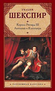 Уильям Шекспир -Король Ричард III. Антоний и Клеопатра