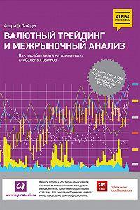 Ашраф Лайди -Валютный трейдинг и межрыночный анализ. Как зарабатывать на изменениях глобальных рынков