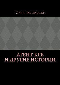 Лилия Каширова - Агент КГБ идругие истории