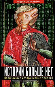 Андрей  Степаненко -Истории больше нет: Величайшие исторические подлоги