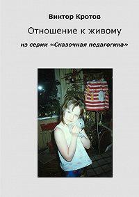 Виктор Кротов -Отношение к живому. Из серии «Сказочная педагогика»