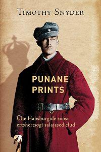 Timothy Snyder -Punane prints. Ühe Habsburgide soost ertshertsogi salajased elud