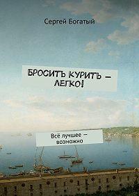 Сергей Богатый -Бросить курить – легко! Всё лучшее – возможно