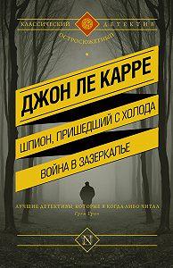 Джон Ле Карре - Шпион, пришедший с холода. Война в Зазеркалье (сборник)