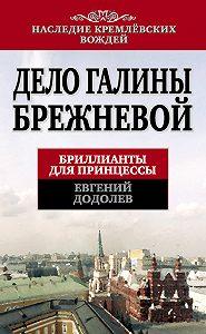 Евгений Додолев -Дело Галины Брежневой. Бриллианты для принцессы