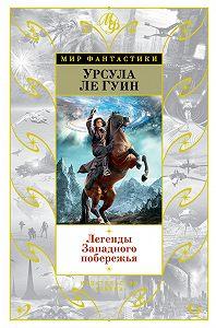 Урсула Ле Гуин -Легенды Западного побережья (сборник)