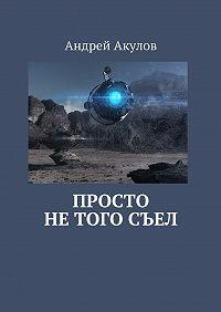 Андрей Акулов -Просто нетогосъел