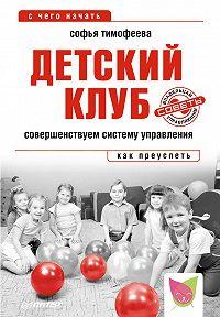 Софья Тимофеева - Детский клуб. Совершенствуем систему управления