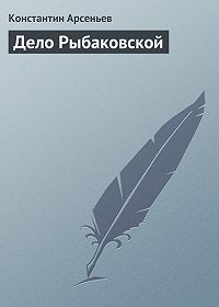 Константин Арсеньев -Дело Рыбаковской