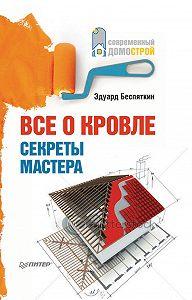Эдуард Беспяткин -Все о кровле. Секреты мастера