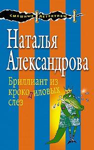 Наталья Александрова -Бриллиант из крокодиловых слез