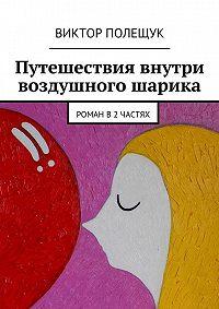 Виктор Полещук - Путешествия внутри воздушного шарика