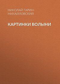 Николай Гарин-Михайловский -Картинки Волыни