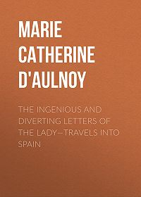 Marie Catherine d'Aulnoy -The Ingenious and Diverting Letters of the Lady—Travels into Spain
