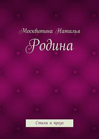 Москвитина Наталья -Родина. Стихи ипроза