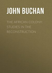 John Buchan -The African Colony: Studies in the Reconstruction