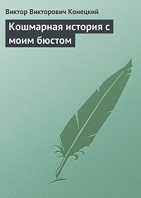 Виктор Конецкий - Кошмарная история с моим бюстом