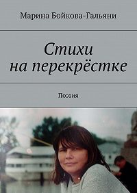 Марина Григорьевна Бойкова-Гальяни -Стихи на перекрёстке. Поэзия