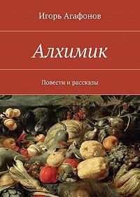 Игорь Агафонов - Алхимик. Повести ирассказы