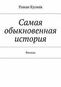 Роман Кулиев - Самая обыкновенная история. Рассказ