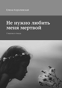Елена Королевская -Не нужно любить меня мертвой. О жизни в стихах