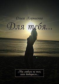 Ольга Корниенко -Для тебя… Мы любим нетех, кого выбираем…