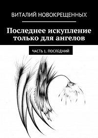 Виталий Новокрещенных -Последнее искупление только для ангелов. Часть 1. Последний