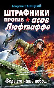 Георгий Савицкий -Штрафники против асов Люфтваффе. «Ведь это наше небо…»