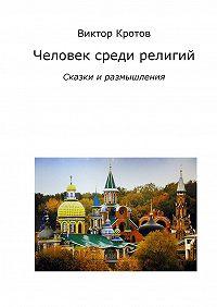 Виктор Кротов - Человек среди религий. Сказки и размышления