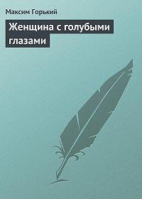 Максим Горький -Женщина с голубыми глазами