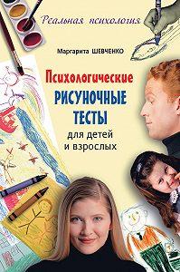 Маргарита Александровна Шевченко -Психологические рисуночные тесты для детей и взрослых