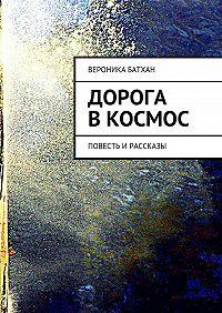 Вероника Батхан -Дорога в космос. Повесть ирассказы