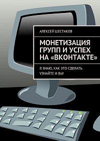 Алексей Шестаков -Монетизация групп иуспех на«ВКонтакте»