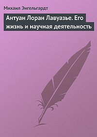 Михаил Энгельгардт -Антуан Лоран Лавуазье. Его жизнь и научная деятельность