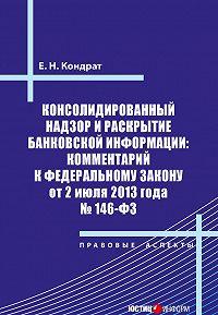 Е. Н. Кондрат - Консолидированный надзор и раскрытие банковской информации: комментарий к Федеральному закону от 2 июля 2013 года №146-ФЗ