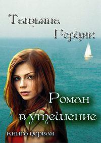 Татьяна Герцик -Роман в утешение. Книга первая