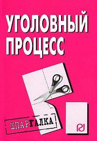 Коллектив Авторов -Уголовный процесс: Шпаргалка