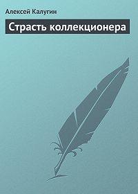 Алексей Калугин - Страсть коллекционера