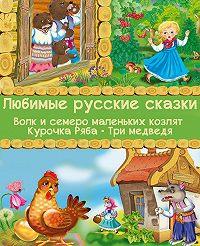 Народное творчество -Любимые русские сказки: Волк и семеро маленьких козлят. Курочка Ряба. Три медведя