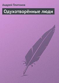Андрей Платонов - Одухотворённые люди